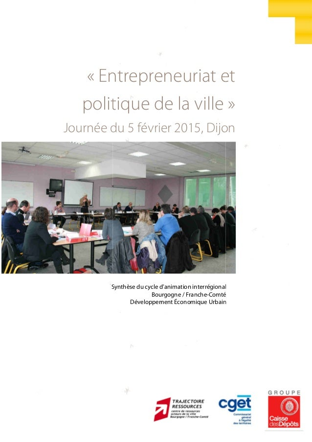 « Entrepreneuriat et politique de la ville Journée du 5 février 2015, Dijon Synthèse du cycle d'animation interrégional En...