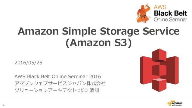 1 Amazon Simple Storage Service (Amazon S3) 2016/05/25 AWS Black Belt Online Seminar 2016 アマゾンウェブサービスジャパン株式会社 ソリューションアーキテク...