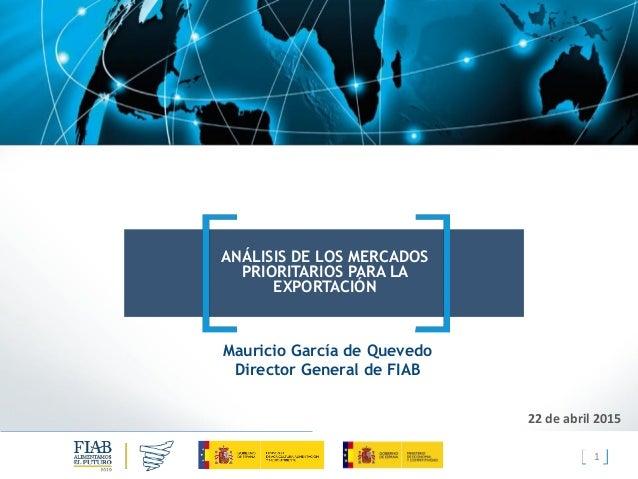1 ANÁLISIS DE LOS MERCADOS PRIORITARIOS PARA LA EXPORTACIÓN 22 de abril 2015 Mauricio García de Quevedo Director General d...