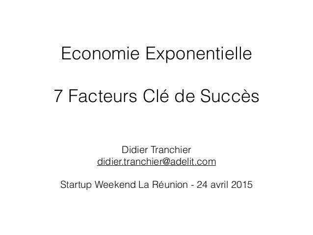 Economie Exponentielle 7 Facteurs Clé de Succès Didier Tranchier didier.tranchier@adelit.com Startup Weekend La Réunion - ...