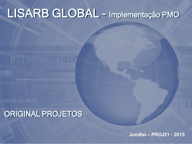 ORIGINAL PROJETOS LISARB GLOBAL – Implementação PMO Jundiaí – PROJ21 - 2015