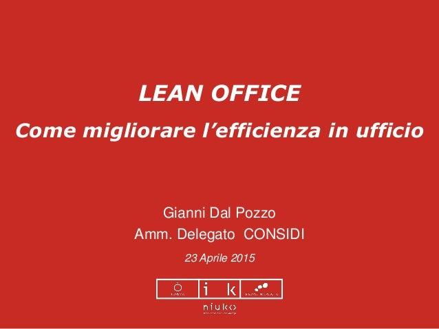LEAN OFFICE Come migliorare l'efficienza in ufficio Gianni Dal Pozzo Amm. Delegato CONSIDI 23 Aprile 2015