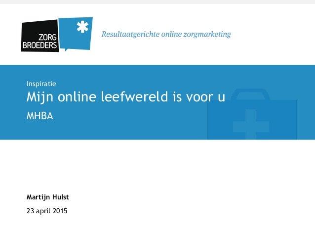 Inspiratie Mijn online leefwereld is voor u MHBA Martijn Hulst 23 april 2015