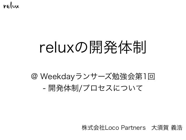 reluxの開発体制 株式会社Loco Partners大須賀 義浩 @ Weekdayランサーズ勉強会第1回 - 開発体制/プロセスについて
