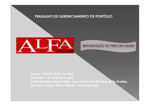 TRABALHO DE GERENCIAMENTO DE PORTÓLIO Grupo: PROJ21 FGV Jundiaí Professor: Dr. Marco Coghi Participantes: André Mori, Jean...