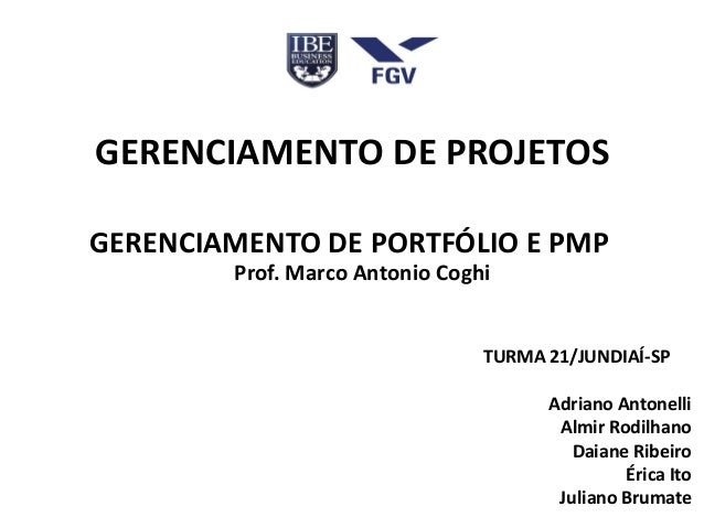 GERENCIAMENTO DE PROJETOS GERENCIAMENTO DE PORTFÓLIO E PMP Prof. Marco Antonio Coghi TURMA 21/JUNDIAÍ-SP Adriano Antonelli...
