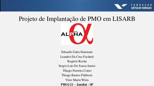 Projeto de Implantação de PMO em LISARB Eduardo Zatta Simonato Leandro Da Cruz Fachetti Rogério Rocha Sergio Luís De Souza...