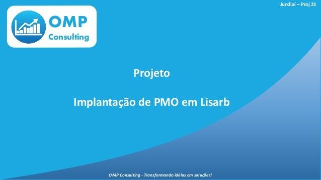 OMP Consulting Projeto Implantação de PMO em Lisarb Jundiaí – Proj 21 OMP Consulting - Transformando idéias em soluções!