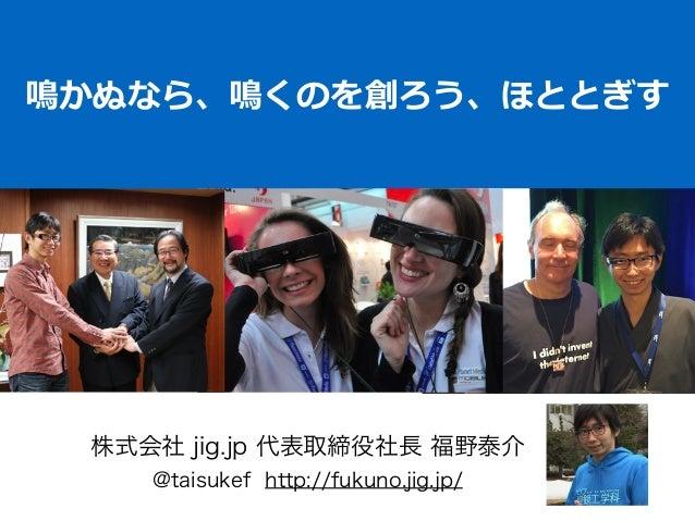 鳴かぬなら、鳴くのを創ろう、ほととぎす 株式会社 jig.jp 代表取締役社長 福野泰介 @taisukef http://fukuno.jig.jp/