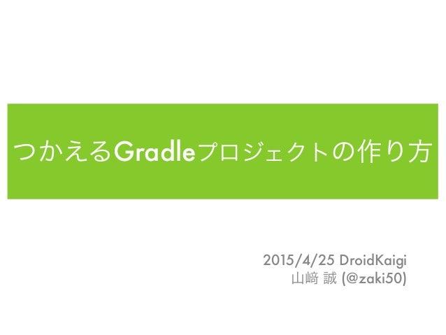 つかえるGradleプロジェクトの作り方 2015/4/25 DroidKaigi 山 誠 (@zaki50)