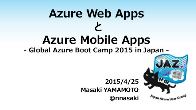 Azure Web Apps と Azure Mobile Apps - Global Azure Boot Camp 2015 in Japan - 2015/4/25 Masaki YAMAMOTO @nnasaki