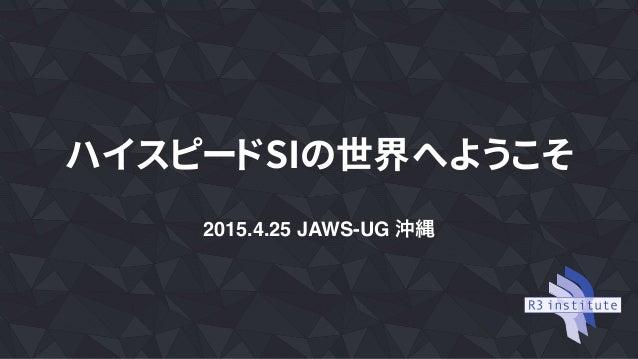 ハイスピードSIの世界へようこそ 2015.4.25 JAWS-UG 沖縄