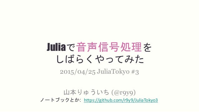 Juliaで音声信号処理を しばらくやってみた 山本りゅういち (@r9y9) 2015/04/25 JuliaTokyo #3 ノートブックとか: https://github.com/r9y9/JuliaTokyo3