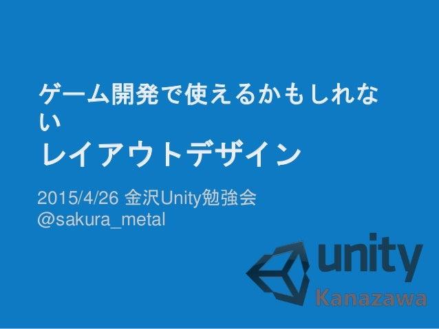 ゲーム開発で使えるかもしれな い レイアウトデザイン 2015/4/26 金沢Unity勉強会 @sakura_metal