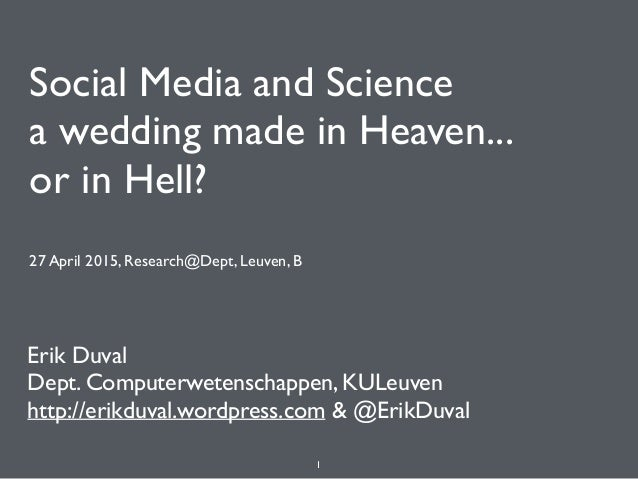 Social Media and Science a wedding made in Heaven... or in Hell? 27 April 2015, Research@Dept, Leuven, B Erik Duval Dept....