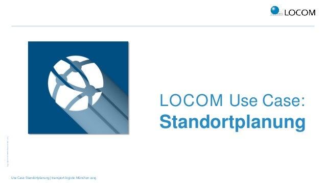 Copyright©LOCOMSoftwareGmbH,2015 Use Case: Standortplanung | transport logistic München 2015 LOCOM Use Case: Standortplanu...