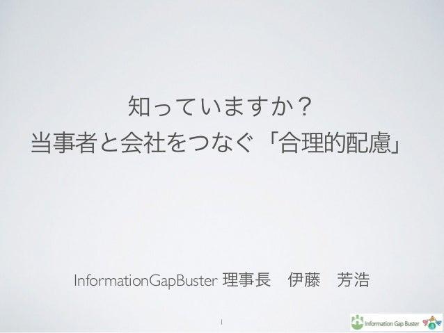 知っていますか? 当事者と会社をつなぐ「合理的配慮」 InformationGapBuster 理事長伊藤芳浩 1