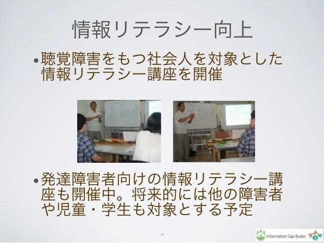 情報リテラシー向上 •聴覚障害をもつ社会人を対象とした 情報リテラシー講座を開催 •発達障害者向けの情報リテラシー講 座も開催中。将来的には他の障害者 や児童・学生も対象とする予定 18