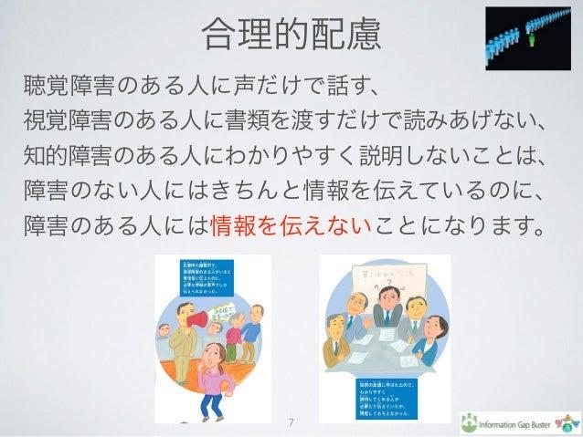 合理的配慮 7 聴覚障害のある人に声だけで話す、 視覚障害のある人に書類を渡すだけで読みあげない、 知的障害のある人にわかりやすく説明しないことは、 障害のない人にはきちんと情報を伝えているのに、 障害のある人には情報を伝えないことになります。