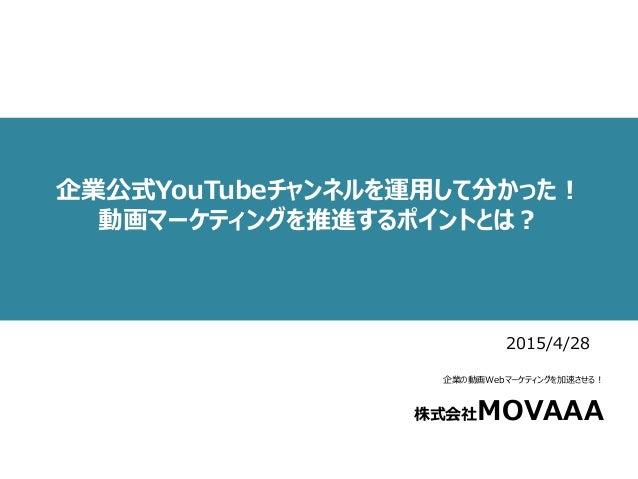 企業公式YouTubeチャンネルを運用して分かった! 動画マーケティングを推進するポイントとは? 企業の動画Webマーケティングを加速させる! 株式会社MOVAAA 2015/4/28