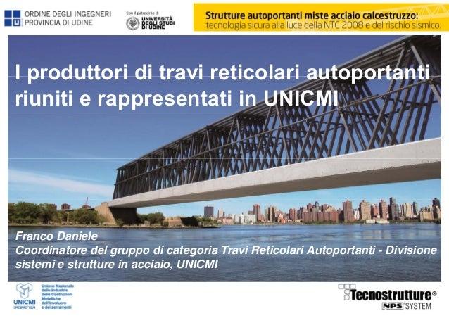 I produttori di travi reticolari autoportanti riuniti e rappresentati in UNICMI Franco Daniele Coordinatore del gruppo di ...