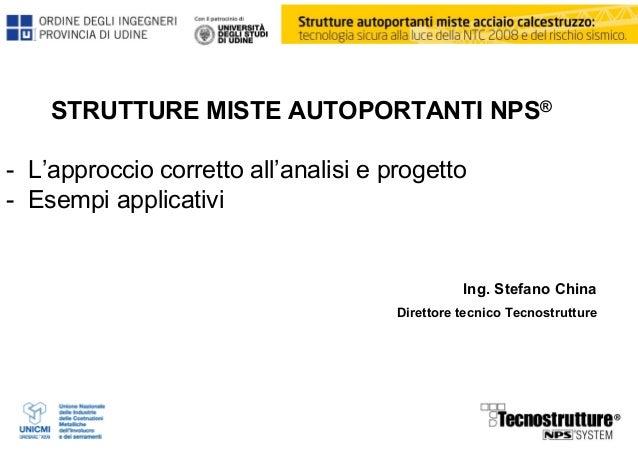 STRUTTURE MISTE AUTOPORTANTI NPS® - L'approccio corretto all'analisi e progetto - Esempi applicativi Ing. Stefano China Di...