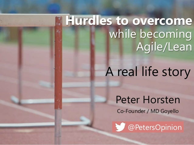 @PetersOpinion Hurdles to overcome while becoming Agile/Lean Peter Horsten Co-Founder / MD Goyello A real life story