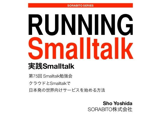 SORABITO SERIES RUNNING Smalltalk実践Smalltalk 第75回 Smalltalk勉強会 クラウドとSmalltalkで 日本発の世界向けサービスを始める方法 Sho Yoshida SORABITO株式会社