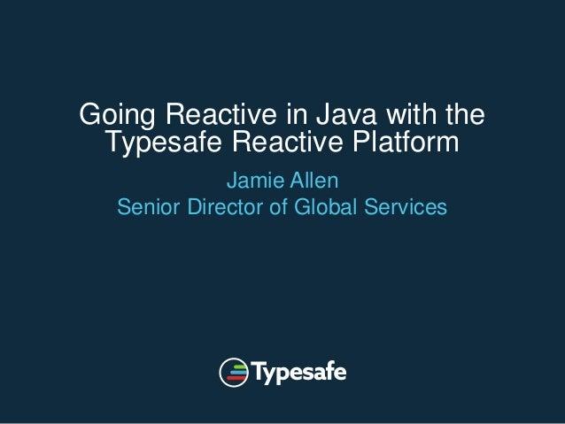 Going Reactive in Java with the Typesafe Reactive Platform Jamie Allen Senior Director of Global Services