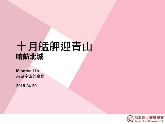 ⼗十⽉月艋舺迎⻘青⼭山 暗訪北城 Minerva Lin 來⾃自宇宙的⾦金⿂魚 2015.04.29