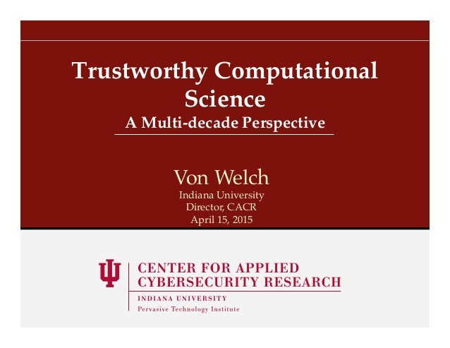 A Multi-decade Perspective! Trustworthy Computational Science! Von Welch! Indiana University! Director, CACR! April 15, 20...