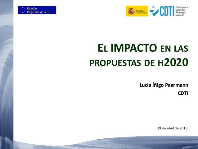 EL IMPACTO EN LAS PROPUESTAS DE H2020 Lucía Íñigo Paarmann CDTI 29 de abril de 2015
