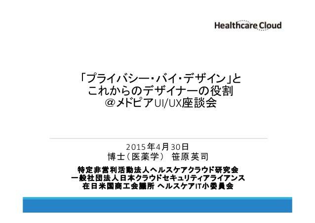 「プライバシー・バイ・デザイン」と これからのデザイナーの役割 @メドピアUI/UX座談会 2015年4月30日 博士(医薬学) 笹原英司 特定非営利活動法人ヘルスケアクラウド研究会 一般社団法人日本クラウドセキュリティアライアンス 在日米国商...