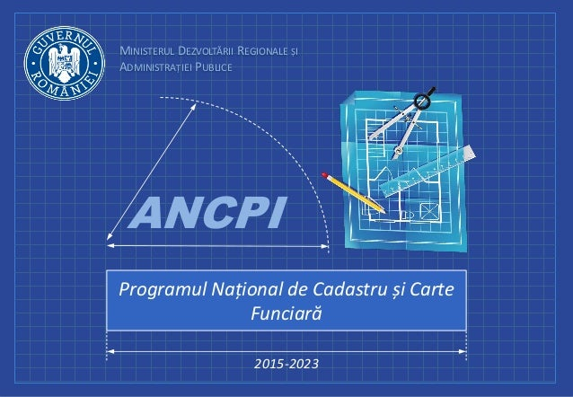 MINISTERUL DEZVOLTĂRII REGIONALE ȘI ADMINISTRAȚIEI PUBLICE Programul Național de Cadastru și Carte Funciară 2015-2023 ANCPI