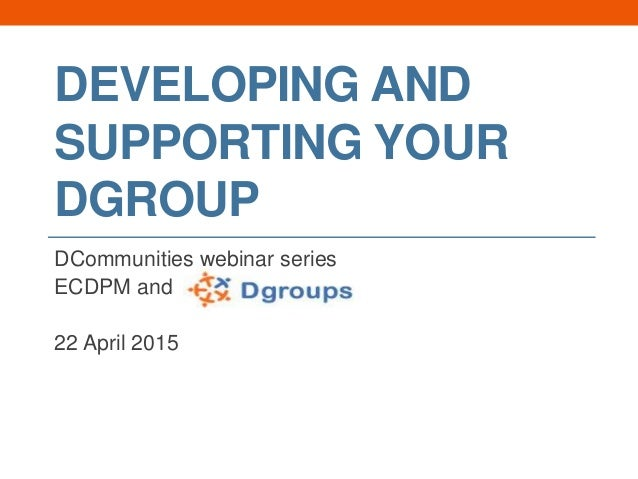 DEVELOPING AND SUPPORTING YOUR DGROUP DCommunities webinar series ECDPM and 22 April 2015