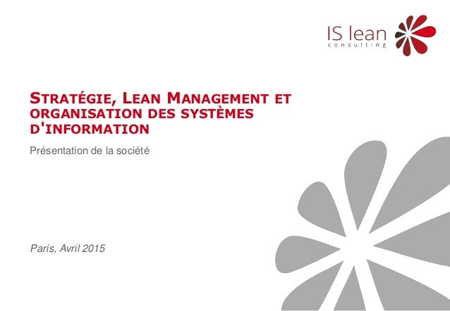 Présentation de la société STRATÉGIE, LEAN MANAGEMENT ET ORGANISATION DES SYSTÈMES D'INFORMATION Paris, Avril 2015