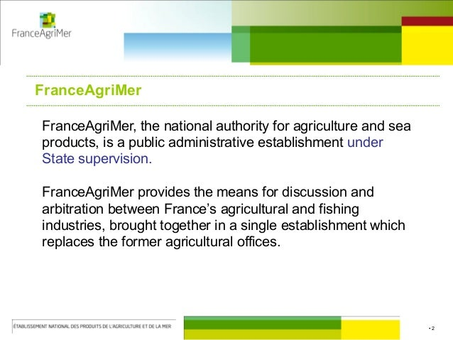 • 2 FranceAgriMer, the national authority for agriculture and sea products, is a public administrative establishment under...