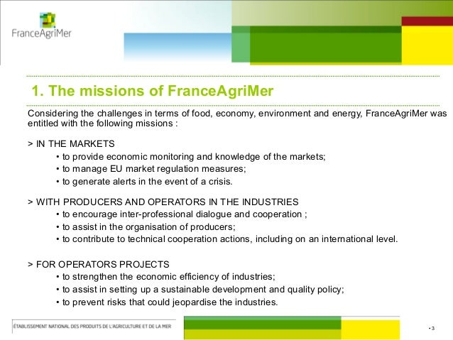 • 3 1. The missions of FranceAgriMer Considering the challenges in terms of food, economy, environment and energy, FranceA...