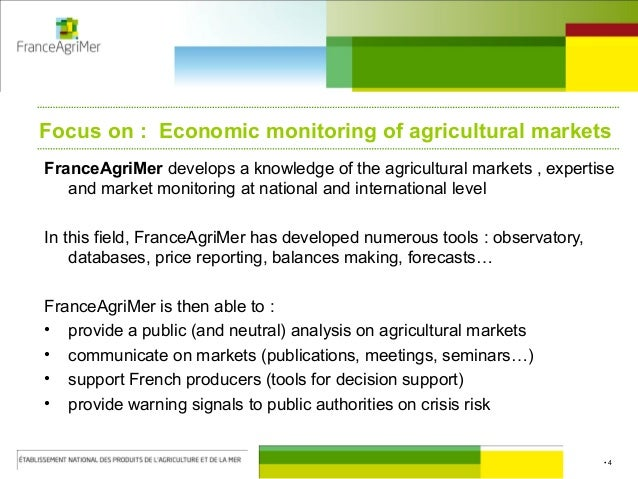 • 4 Focus on : Economic monitoring of agricultural markets FranceAgriMer develops a knowledge of the agricultural markets ...