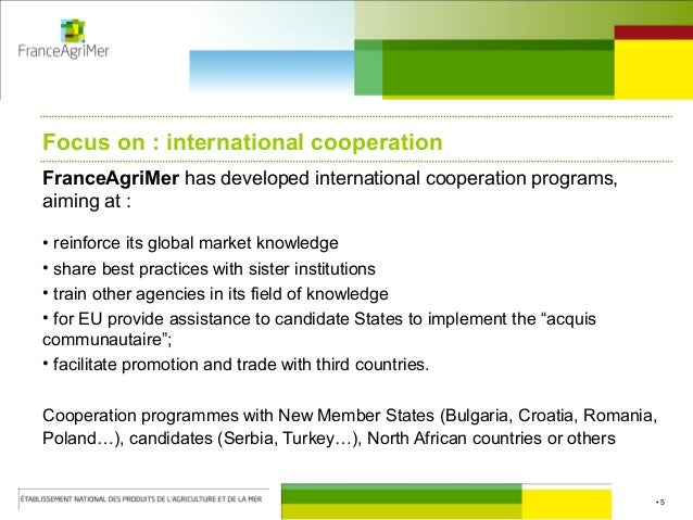 • 5 Focus on : international cooperation FranceAgriMer has developed international cooperation programs, aiming at : • rei...