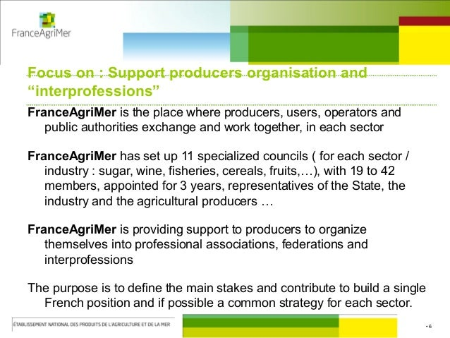 """• 6 Focus on : Support producers organisation and """"interprofessions"""" FranceAgriMer is the place where producers, users, op..."""