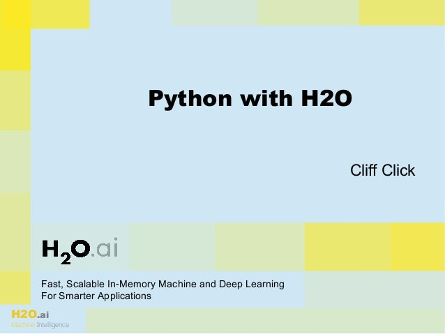 H2O.ai Machine Intelligence Fast, Scalable In-Memory Machine and Deep Learning For Smarter Applications Python with H2O Cl...