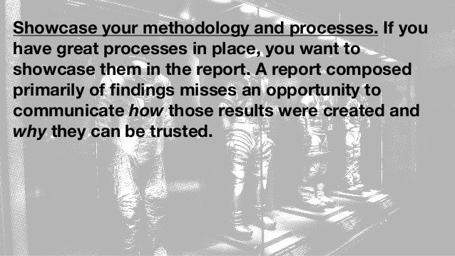 Showcase your methodology and processes. If you have great processes in place, you want to showcase them in the report. A ...