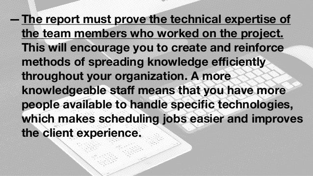 —The report must prove the technical expertise of the team members who worked on the project. This will encourage you to c...
