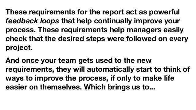 These requirements for the report act as powerful feedback loops that help continually improve your process. These require...