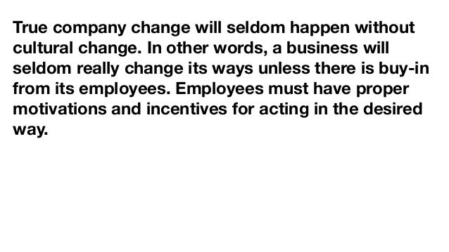 True company change will seldom happen without cultural change. In other words, a business will seldom really change its w...
