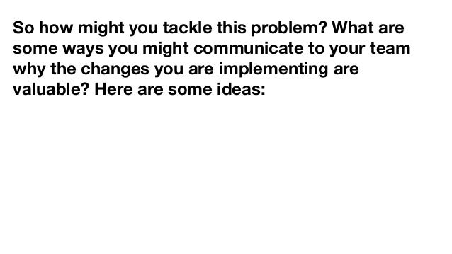 So how might you tackle this problem? What are some ways you might communicate to your team why the changes you are implem...