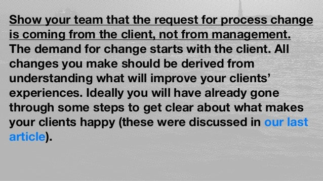 Show your team that the request for process change is coming from the client, not from management. The demand for change s...