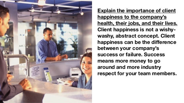 Explain the importance of client happiness to the company's health, their jobs, and their lives. Client happiness is not a...