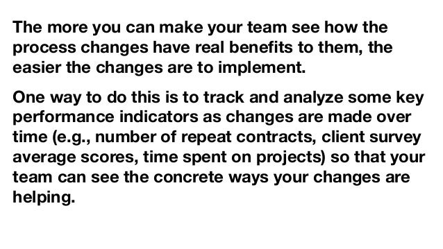 The more you can make your team see how the process changes have real benefits to them, the easier the changes are to imple...